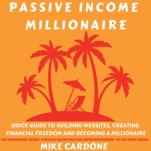 Passive Income Millionaire: Quick Guide to Building Websites, Creating Financial Freedom and Becoming a Millionaire cover art