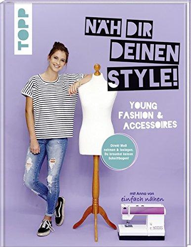 Näh dir deinen Style! Young Fashion & Accessoires.: Direkt Maß nehmen und loslegen. Du brauchst keinen Schnittbogen! Mit Anna von
