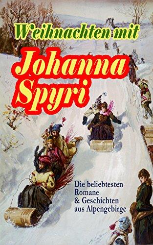 Weihnachten mit Johanna Spyri: Die beliebtesten Romane & Geschichten aus Alpengebirge: In sicherer Hut, Heidi, Rosenresli, Kornelli wird erzogen, Artur ... Wo Gritlis Kinder hingekommen sind…