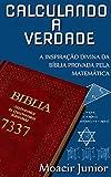 CALCULANDO A VERDADE: a inspiração divina da Bíblia provada pela matemática