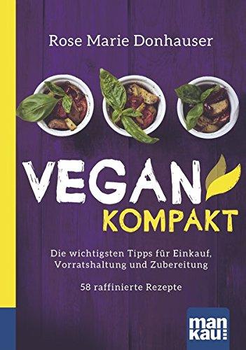 Vegan kompakt: Die wichtigsten Tipps für Einkauf, Vorratshaltung und Zubereitung / 58 raffinierte Rezepte. Kompakt-Ratgeber