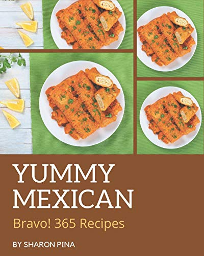 Bravo! 365 Yummy Mexican Recipes: Make Cooking at Home Easier with Yummy Mexican Cookbook!