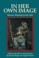 In Her Own Image: Women Working in the Arts (Women's Lives-Women's Work Series)