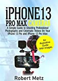 iPhone 13 Pro Max Cameras: A Simple Guide to Shooting Professional Photographs and Cinematic Videos on Your iPhone 13 Pro and iPhone 13 Pro Max