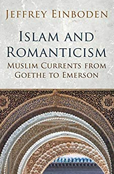 Islam and Romanticism: Muslim Currents from Goethe to Emerson (Islamic and Muslim Contributions to Cult) by [Jeffrey Einboden]