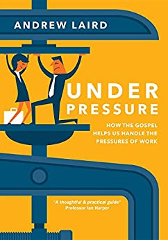 Under Pressure: How the gospel helps us handle the pressures of work by [Andrew Laird]