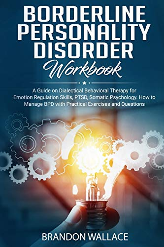 Borderline Personality Disorder Workbook: A Guide on Dialectical Behavioral Therapy for Emotion Regulation Skills, PTSD, Somatic Psychology. How to Manage BPD with Practical Exercises and Questions.