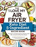 The 'I Love My Air Fryer' Keto Diet 5-Ingredient Recipe Book: From Bacon and Cheese Quiche to Chicken Cordon Bleu, 175 Quick and Easy Keto Recipes ('I Love My' Series)
