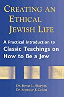 Creating an Ethical Jewish Life: A Practical Introduction to Classic Teachings on How to Be a Jew