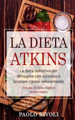 La dieta Atkins: La dieta definitiva per dimagrire con successo e bruciare i grassi velocemente (include 25 delle migliori ricette Atkins)
