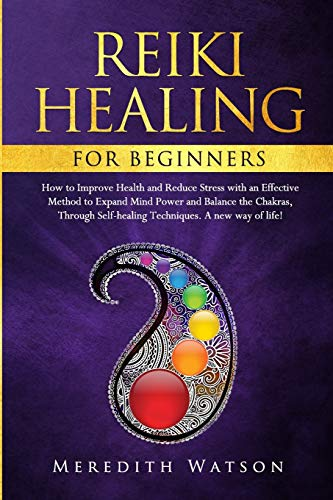 Reiki Healing for Beginners: How to Improve Health and Reduce Stress with an Effective Method to Expand Mind Power and Balance the Chakras Through Self-Healing Techniques. A New Way of Life!