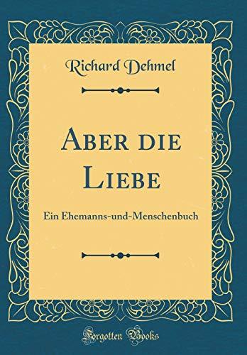 Aber die Liebe: Ein Ehemanns-und-Menschenbuch (Classic Reprint)