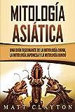 Mitología asiática: Una guía fascinante de la mitología china, la mitología japonesa y la mitología hindú