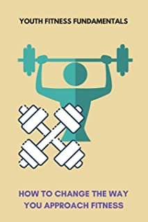Youth Fitness Fundamentals: How To Change The Way You Approach Fitness: Workout Tips For Beginners