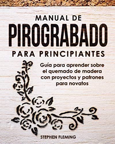 Manual de pirograbado para principiantes: Guía para aprender sobre el quemado de madera con proyectos y patrones para novatos: 2 (DIY Spanish)