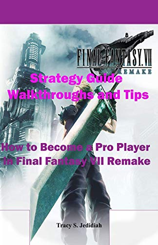 Final Fantasy 7 Remake Strategy Guide Walkthroughs and Tips: How to Become a Pro Player in Final Fantasy VII Remake