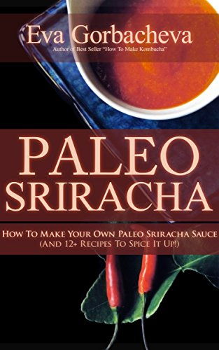 Paleo Sriracha: How to Make Your Own Paleo Sriracha Sauce (And 12+ Classic Recipes To Spice It Up!) (English Edition)