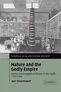 Nature and the Godly Empire: Science and Evangelical Mission in the Pacific, 1795-1850 (Cambridge Social and Cultural Hist...