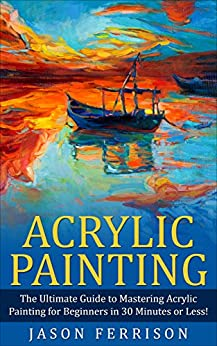 Acrylic Painting: The Ultimate Guide to Mastering Acrylic Painting for Beginners in 30 Minutes or Less! (Acrylic Painting - Painting - How to Paint - Acrylic Painting for Beginners - Acrylic Paint) by [Jason Ferrison]