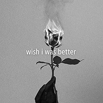Wish I Was Better