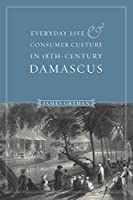 Everyday Life & Consumer Culture in 18th-Century Damascus (PUBLICATIONS ON THE NEAR EAST)