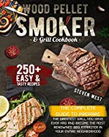 Wood Pellet Smoker and Grill Cookbook: The Complete Guide to Prepare the Greatest Grill You Have Ever Had and Become the Most Renowned BBQ Pitmasters in Your Entire Neighborhood - 250+ Recipes Included