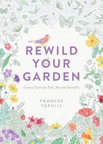 Rewild Your Garden: Create a Haven for Birds, Bees and Butterflies