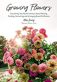 Growing Flowers: Everything You Need to Know About Planting, Tending, Harvesting and Arranging Beautiful Blooms (Gardening Book for Beginners, Flower Arranging) by [Niki Irving]