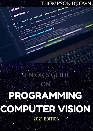 SENIOR'S GUIDE ON PROGRAMMING COMPUTER VISION 2021 EDITION: Instrument And Innovation for Examine images (English Edition)
