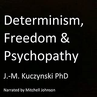 Determinism, Freedom, Psychopathy                   By:                                                                                                                                 J.-M. Kuczynski                               Narrated by:                                                                                                                                 Mitchell Johnson                      Length: 5 hrs and 29 mins     140 ratings     Overall 4.8