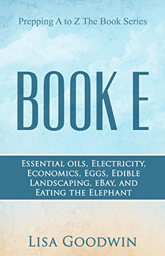Prepping A to Z The Book Series Book E Essential Oils, Electricity, Economics, Eggs, Edible Landscaping, eBay, and Eating the Elephant. (English Edition)