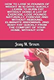 HOW TO LOSE 10 POUNDS OF WEIGHT IN 10 DAYS QUICKLY : LEARN TO BURN FAT WITHOUT DOING A LOT OF EXERCISE, LOSE POUNDS NATURALLY, FOREVER AND WITHOUT ... FROM THE COMFORT OF YOUR HOME, WITHOUT GYM