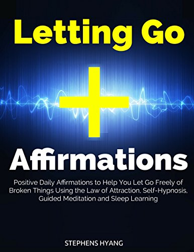 Letting Go Affirmations: Positive Daily Affirmations to Help You Let Go Freely of Broken Things Using the Law of Attraction, Self-Hypnosis, Guided Meditation and Sleep Learning (English Edition)