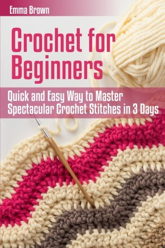Crochet for Beginners: Quick and Easy Way to Master Spectacular Crochet Stitches in 3 Days