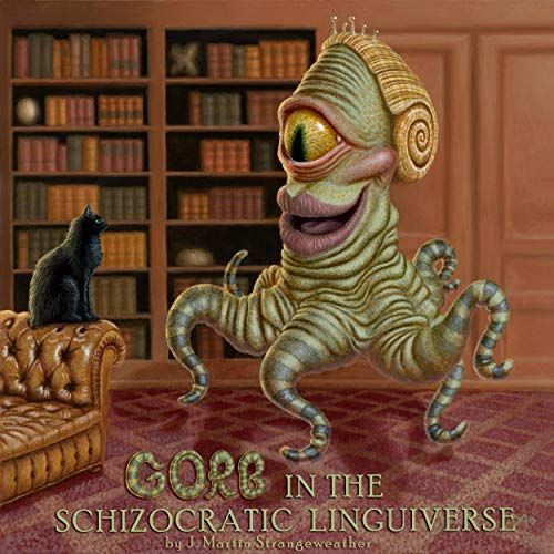 Gorb in the Schizocratic Linguiverse Audiobook By J. Martin Strangeweather cover art