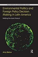 Environmental Politics and Foreign Policy Decision Making in Latin America: Ratifying the Kyoto Protocol (Role Theory and International Relations)