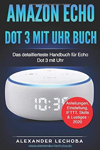 Amazon Echo Dot 3 mit Uhr - Buch: Das detaillierteste Handbuch für das Amazon Dot 3 mit Uhr | Anleitungen, Einstellung, IFTTT, Skills & Lustiges - 2020