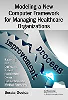 Modeling a New Computer Framework for Managing Healthcare Organizations: Balancing and Optimizing Patient Satisfaction, Owner Satisfaction, and Medical Resources Front Cover