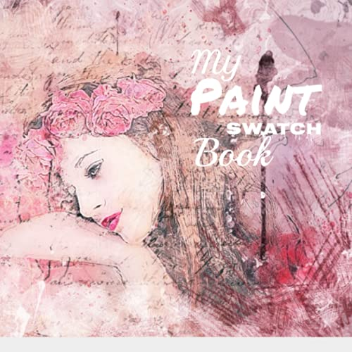 My Paint Swatch Book: 50 pages, 8.5x8.5, artist, girl, paint, swatch, watercolor, oil, acrylic