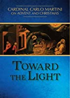 Toward the Light: Cardinal Carlo Martini on Advent and Christmas
