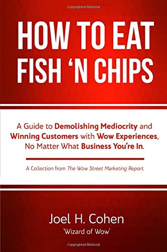 How to Eat Fish 'n Chips: A Guide to Demolishing Mediocrity and Winning Customers with Wow Experiences, No Matter What Business You're In.