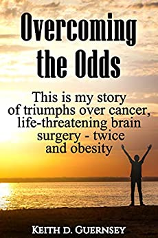 Overcoming the Odds: This is my story of triumphs over cancer, life-threatening brain surgery - twice and obesity! by [Keith Guernsey]