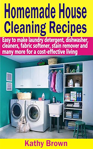 Homemade House Cleaning Recipes: Easy To Make Laundry Detergent, Dish Washer, Cleaners, Fabric Softener, Stain Remover And Many More For A Cost-Effective Living