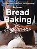 The Delicious Bread Baking for Beginners: A Guide to Making Delicious, Simple and Quick Homemade Bread Baking Step-by-Step Recipes