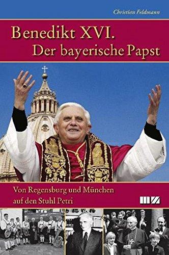 Benedikt XVI. Der bayerische Papst: Von Regensburg und München auf den Stuhl Petri