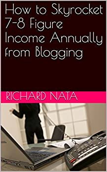 How to Skyrocket 7-8 Figure Income Annually from Blogging (How to Series Book 3) by [Richard Nata]