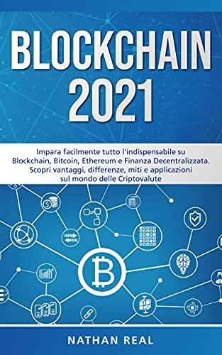 BLOCKCHAIN 2021: Impara facilmente tutto l'indispensabile su Blockchain, Bitcoin, Ethereum e Finanza Decentralizzata. Scopri vantaggi, differenze, miti e applicazioni sul mondo delle Criptovalute