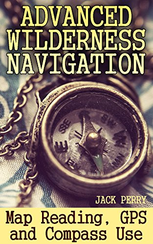 Advanced Wilderness Navigation: Map Reading, GPS and Compass Use: (How to Survive in the Wilderness) (English Edition)