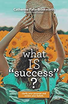 What Is Success?: Clarify Your Purpose and Review Your Beliefs by [Catherine Palin-Brinkworth]