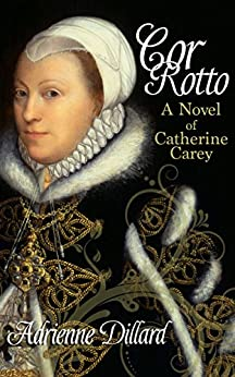 [Adrienne Dillard]のCor Rotto: A novel of Catherine Carey (English Edition)